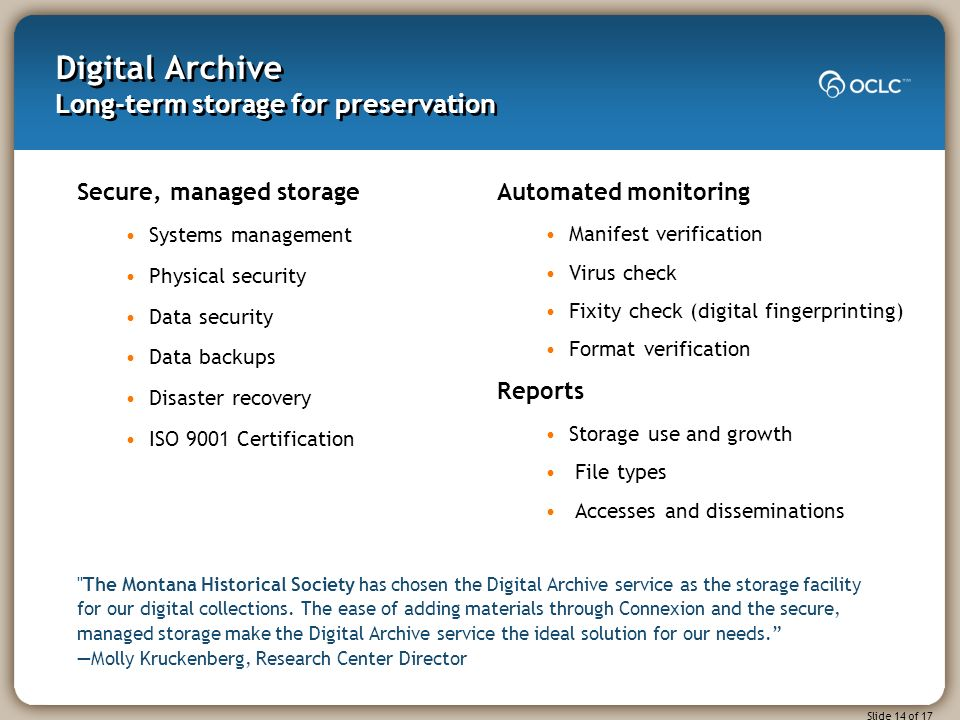 Slide 14 of 17 Digital Archive Long-term storage for preservation Secure, managed storage Systems management Physical security Data security Data backups Disaster recovery ISO 9001 Certification The Montana Historical Society has chosen the Digital Archive service as the storage facility for our digital collections.