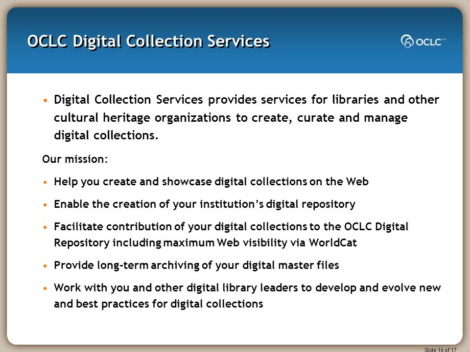 Slide 16 of 17 OCLC Digital Collection Services Digital Collection Services provides services for libraries and other cultural heritage organizations to create, curate and manage digital collections.