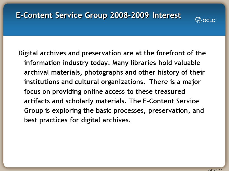 Slide 4 of 17 E-Content Service Group 2008-2009 Interest Digital archives and preservation are at the forefront of the information industry today.