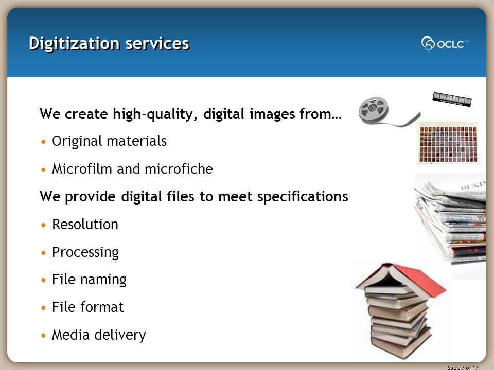 Slide 7 of 17 Digitization services We create high-quality, digital images from… Original materials Microfilm and microfiche We provide digital files to meet specifications Resolution Processing File naming File format Media delivery