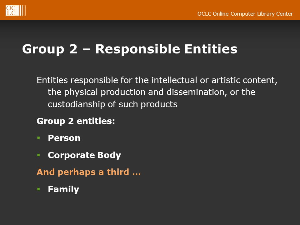 OCLC Online Computer Library Center Group 2 – Responsible Entities Entities responsible for the intellectual or artistic content, the physical production and dissemination, or the custodianship of such products Group 2 entities: Person Corporate Body And perhaps a third … Family