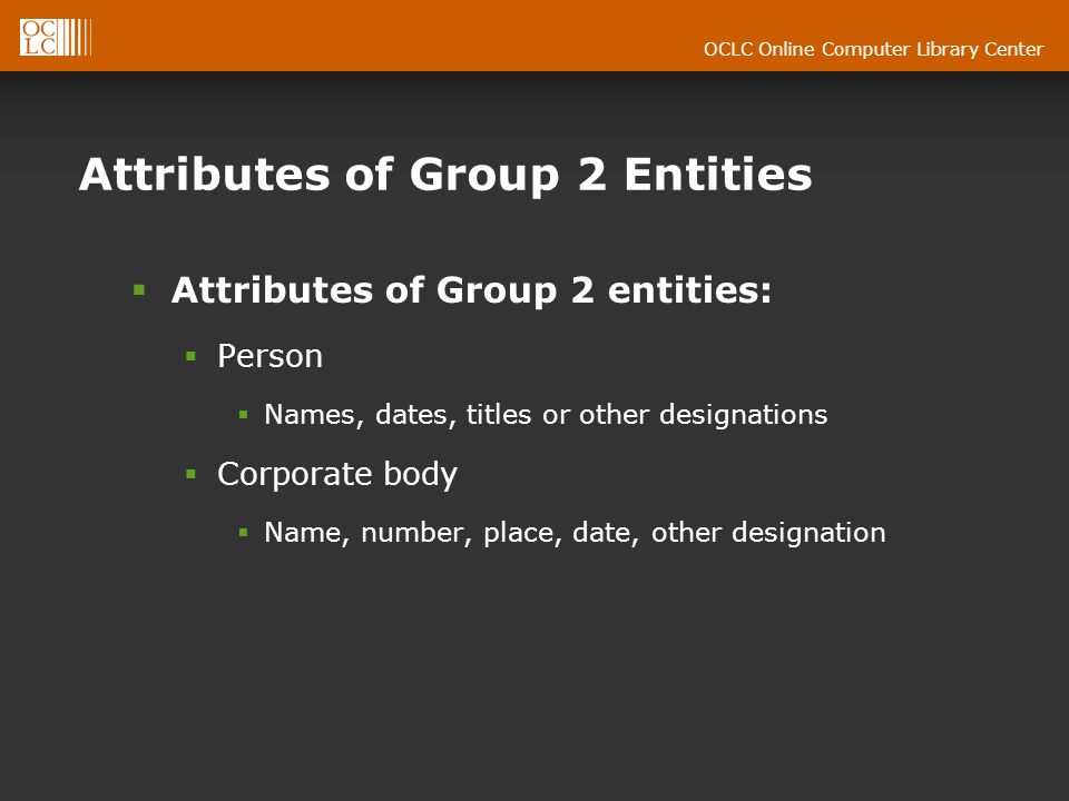 OCLC Online Computer Library Center Attributes of Group 2 Entities Attributes of Group 2 entities: Person Names, dates, titles or other designations Corporate body Name, number, place, date, other designation