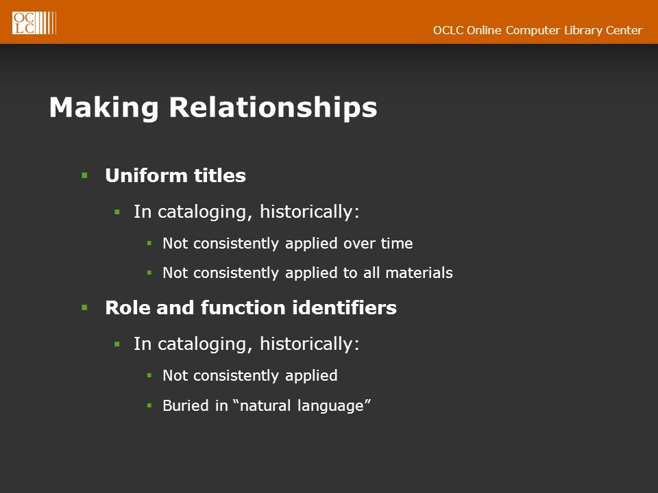 OCLC Online Computer Library Center Making Relationships Uniform titles In cataloging, historically: Not consistently applied over time Not consistently applied to all materials Role and function identifiers In cataloging, historically: Not consistently applied Buried in natural language