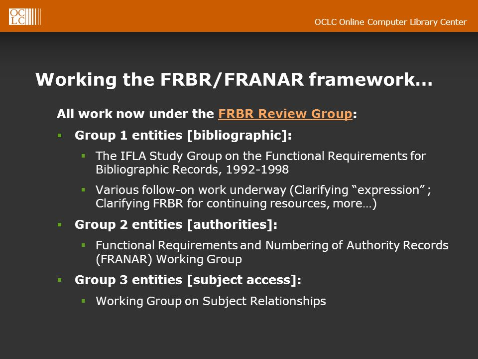 OCLC Online Computer Library Center Working the FRBR/FRANAR framework… All work now under the FRBR Review Group:FRBR Review Group Group 1 entities [bibliographic]: The IFLA Study Group on the Functional Requirements for Bibliographic Records, 1992-1998 Various follow-on work underway (Clarifying expression ; Clarifying FRBR for continuing resources, more…) Group 2 entities [authorities]: Functional Requirements and Numbering of Authority Records (FRANAR) Working Group Group 3 entities [subject access]: Working Group on Subject Relationships