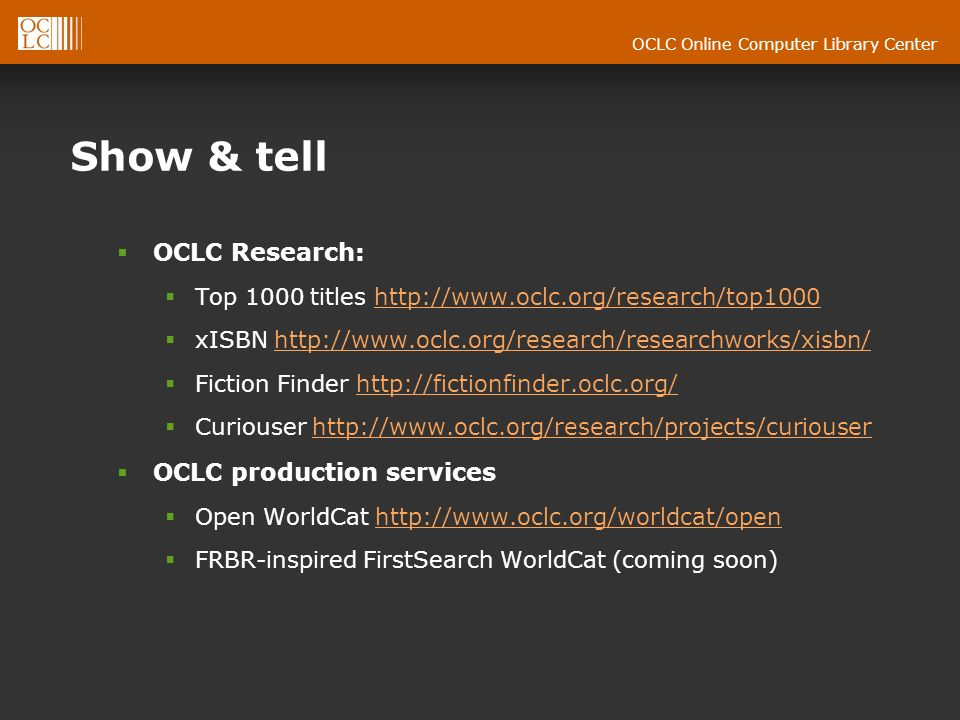 OCLC Online Computer Library Center Show & tell OCLC Research: Top 1000 titles http://www.oclc.org/research/top1000http://www.oclc.org/research/top1000 xISBN http://www.oclc.org/research/researchworks/xisbn/http://www.oclc.org/research/researchworks/xisbn/ Fiction Finder http://fictionfinder.oclc.org/http://fictionfinder.oclc.org/ Curiouser http://www.oclc.org/research/projects/curiouserhttp://www.oclc.org/research/projects/curiouser OCLC production services Open WorldCat http://www.oclc.org/worldcat/openhttp://www.oclc.org/worldcat/open FRBR-inspired FirstSearch WorldCat (coming soon)