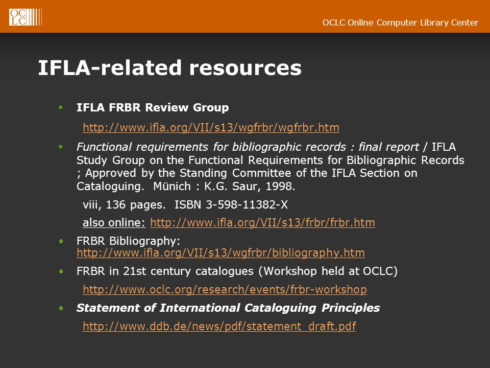 OCLC Online Computer Library Center IFLA-related resources IFLA FRBR Review Group http://www.ifla.org/VII/s13/wgfrbr/wgfrbr.htm Functional requirements for bibliographic records : final report / IFLA Study Group on the Functional Requirements for Bibliographic Records ; Approved by the Standing Committee of the IFLA Section on Cataloguing.