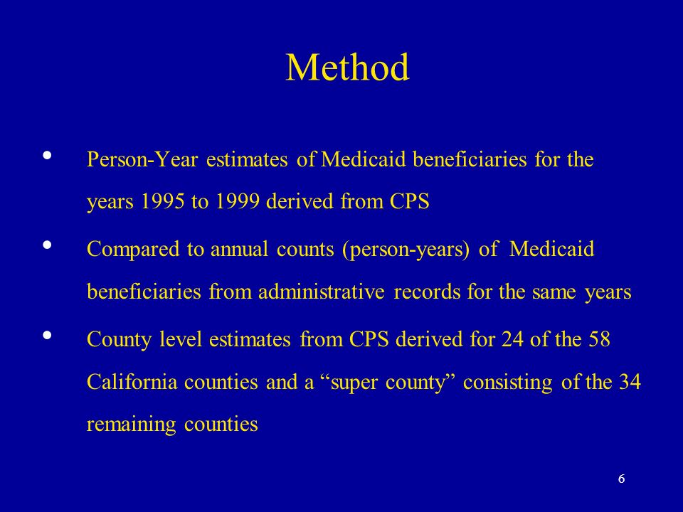 6 Method Person-Year estimates of Medicaid beneficiaries for the years 1995 to 1999 derived from CPS Compared to annual counts (person-years) of Medicaid beneficiaries from administrative records for the same years County level estimates from CPS derived for 24 of the 58 California counties and a super county consisting of the 34 remaining counties