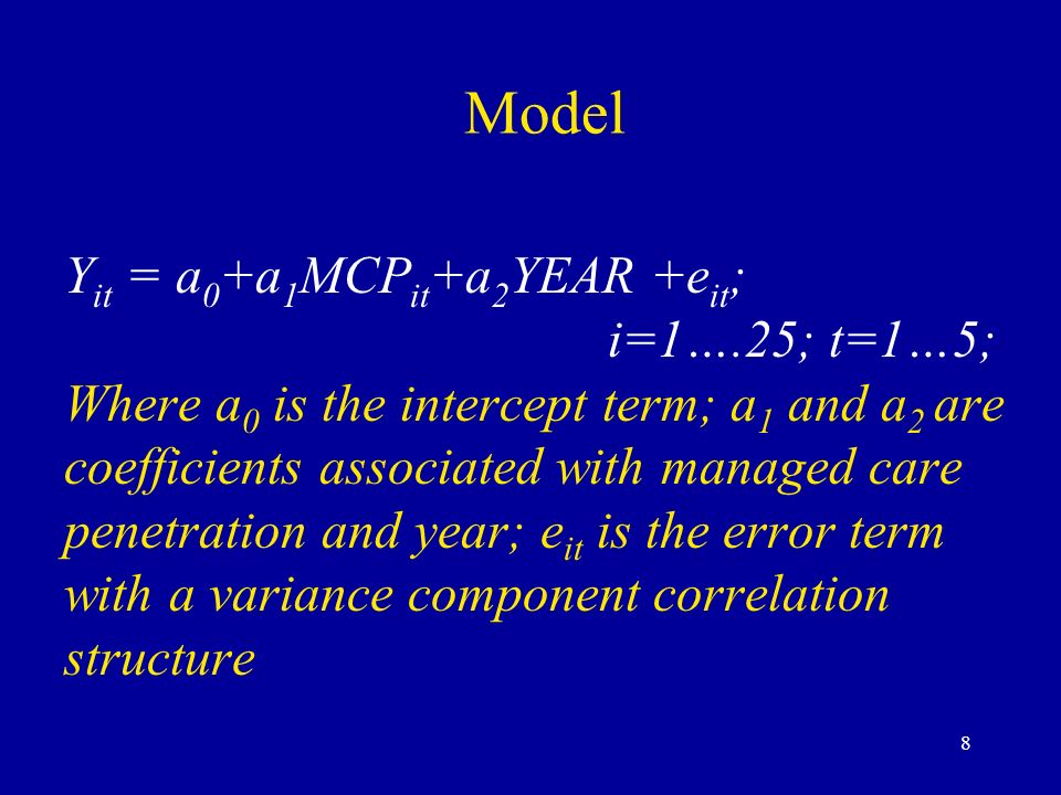 8 Model Y it = a 0 +a 1 MCP it +a 2 YEAR +e it ; i=1….25; t=1…5; Where a 0 is the intercept term; a 1 and a 2 are coefficients associated with managed care penetration and year; e it is the error term with a variance component correlation structure