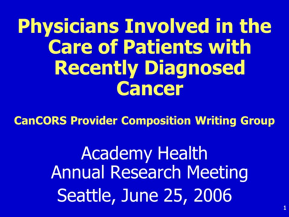 1 Physicians Involved in the Care of Patients with Recently Diagnosed Cancer CanCORS Provider Composition Writing Group Academy Health Annual Research Meeting Seattle, June 25, 2006