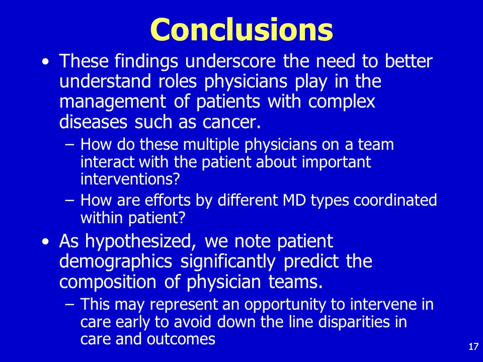 17 Conclusions These findings underscore the need to better understand roles physicians play in the management of patients with complex diseases such as cancer.