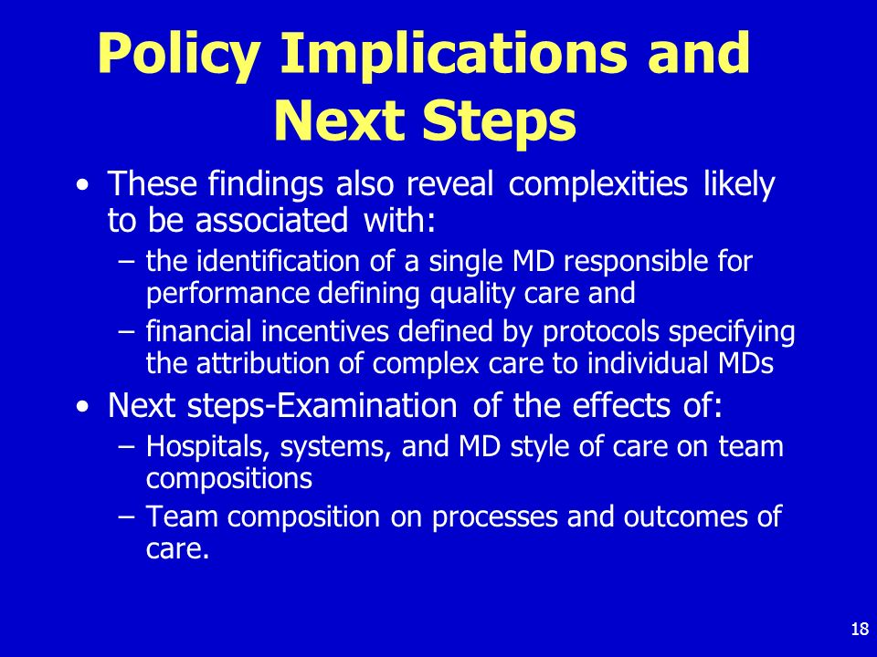 18 Policy Implications and Next Steps These findings also reveal complexities likely to be associated with: –the identification of a single MD responsible for performance defining quality care and –financial incentives defined by protocols specifying the attribution of complex care to individual MDs Next steps-Examination of the effects of: –Hospitals, systems, and MD style of care on team compositions –Team composition on processes and outcomes of care.