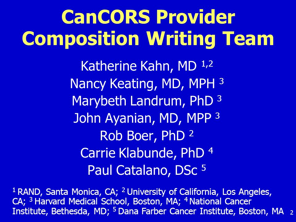 2 CanCORS Provider Composition Writing Team Katherine Kahn, MD 1,2 Nancy Keating, MD, MPH 3 Marybeth Landrum, PhD 3 John Ayanian, MD, MPP 3 Rob Boer, PhD 2 Carrie Klabunde, PhD 4 Paul Catalano, DSc 5 1 RAND, Santa Monica, CA; 2 University of California, Los Angeles, CA; 3 Harvard Medical School, Boston, MA; 4 National Cancer Institute, Bethesda, MD; 5 Dana Farber Cancer Institute, Boston, MA