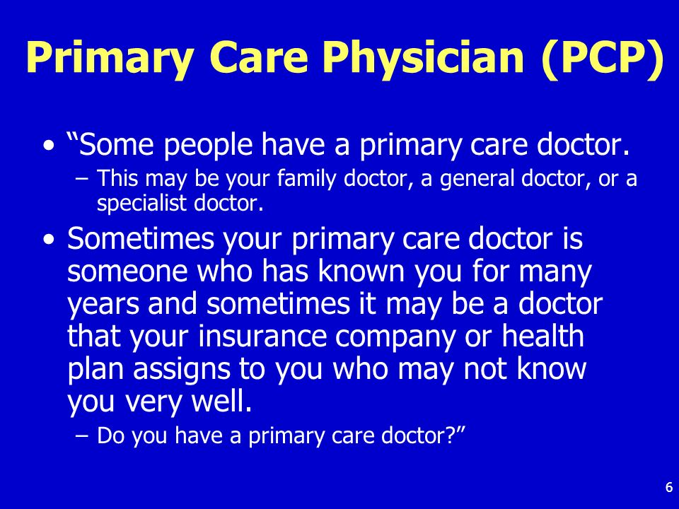 6 Primary Care Physician (PCP) Some people have a primary care doctor.