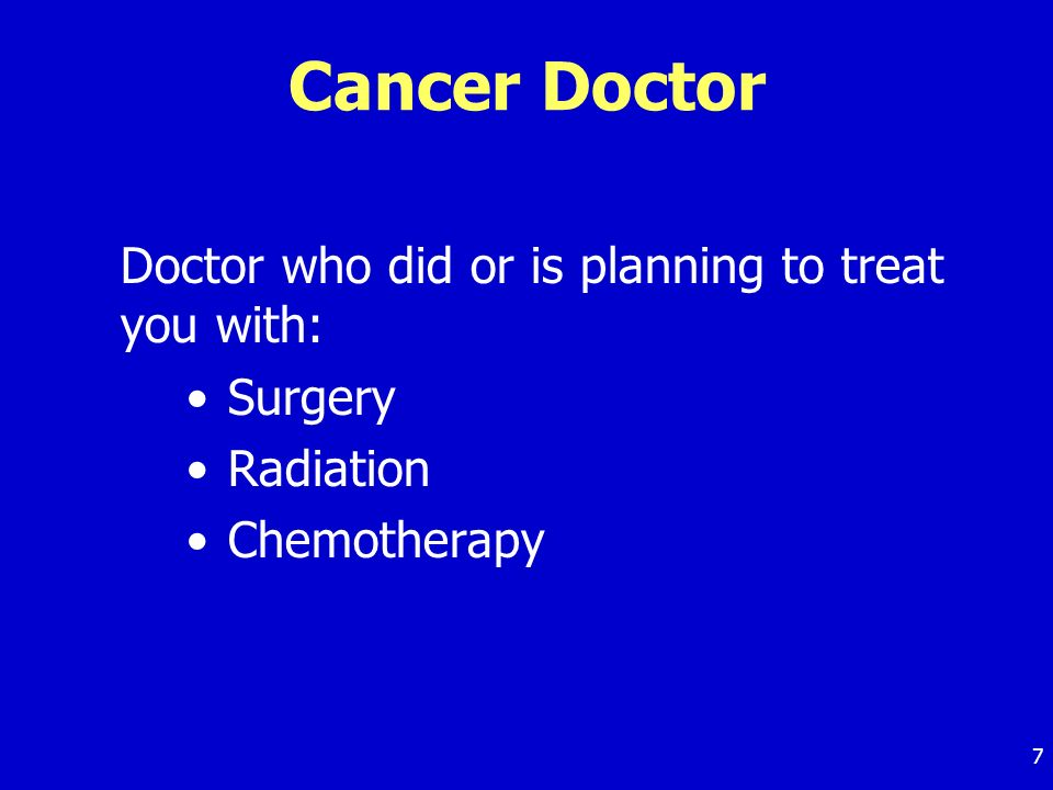 7 Cancer Doctor Doctor who did or is planning to treat you with: Surgery Radiation Chemotherapy