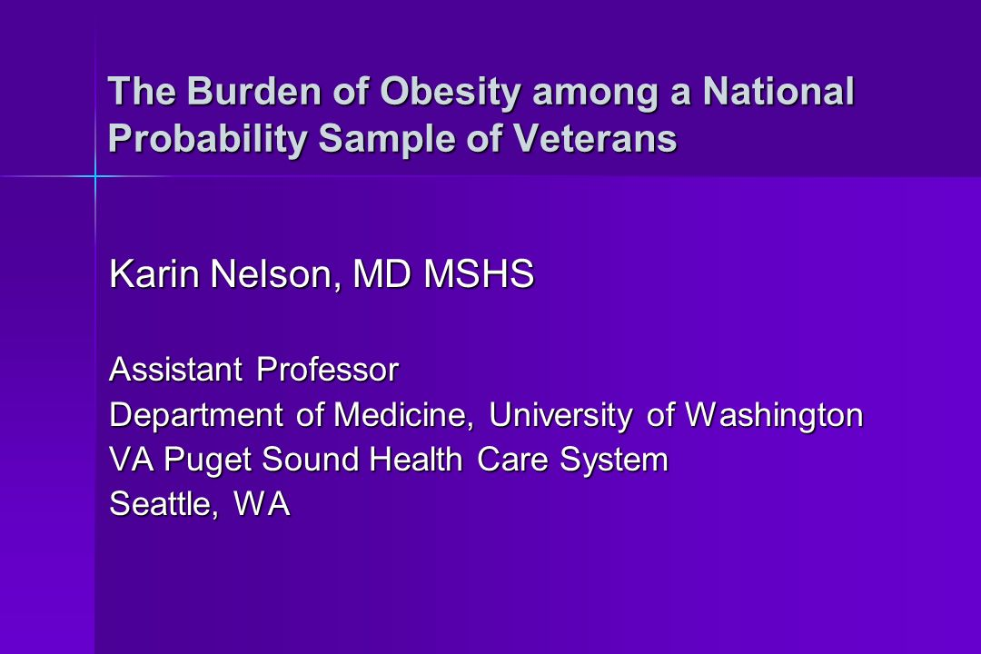 The Burden of Obesity among a National Probability Sample of Veterans Karin Nelson, MD MSHS Assistant Professor Department of Medicine, University of Washington VA Puget Sound Health Care System Seattle, WA