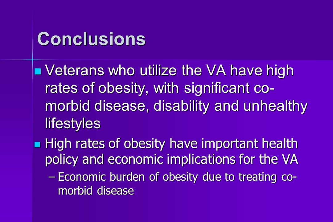 Conclusions Veterans who utilize the VA have high rates of obesity, with significant co- morbid disease, disability and unhealthy lifestyles Veterans who utilize the VA have high rates of obesity, with significant co- morbid disease, disability and unhealthy lifestyles High rates of obesity have important health policy and economic implications for the VA High rates of obesity have important health policy and economic implications for the VA –Economic burden of obesity due to treating co- morbid disease