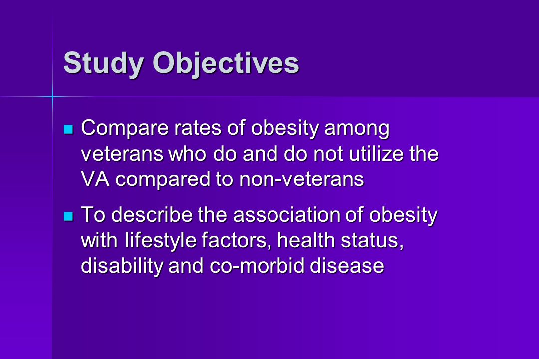 Study Objectives Compare rates of obesity among veterans who do and do not utilize the VA compared to non-veterans Compare rates of obesity among veterans who do and do not utilize the VA compared to non-veterans To describe the association of obesity with lifestyle factors, health status, disability and co-morbid disease To describe the association of obesity with lifestyle factors, health status, disability and co-morbid disease
