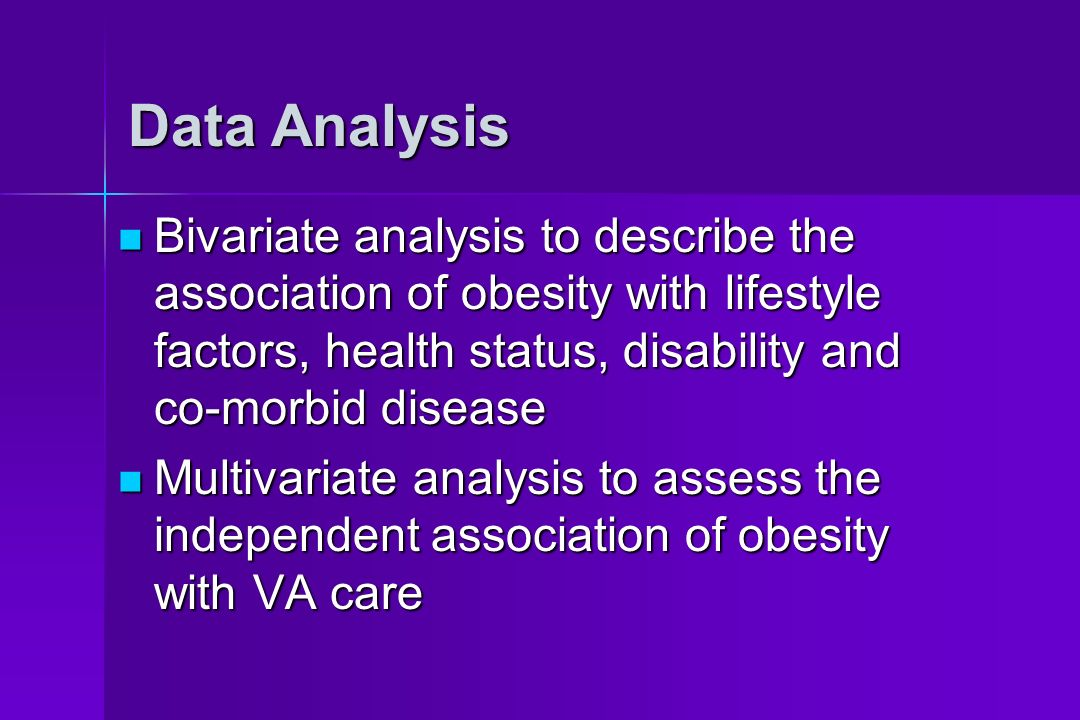 Data Analysis Bivariate analysis to describe the association of obesity with lifestyle factors, health status, disability and co-morbid disease Bivariate analysis to describe the association of obesity with lifestyle factors, health status, disability and co-morbid disease Multivariate analysis to assess the independent association of obesity with VA care Multivariate analysis to assess the independent association of obesity with VA care