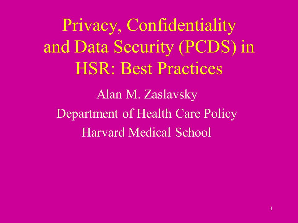 1 Privacy, Confidentiality and Data Security (PCDS) in HSR: Best Practices Alan M.