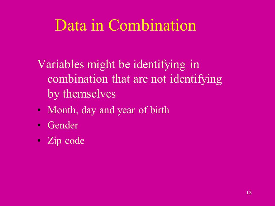 12 Data in Combination Variables might be identifying in combination that are not identifying by themselves Month, day and year of birth Gender Zip code