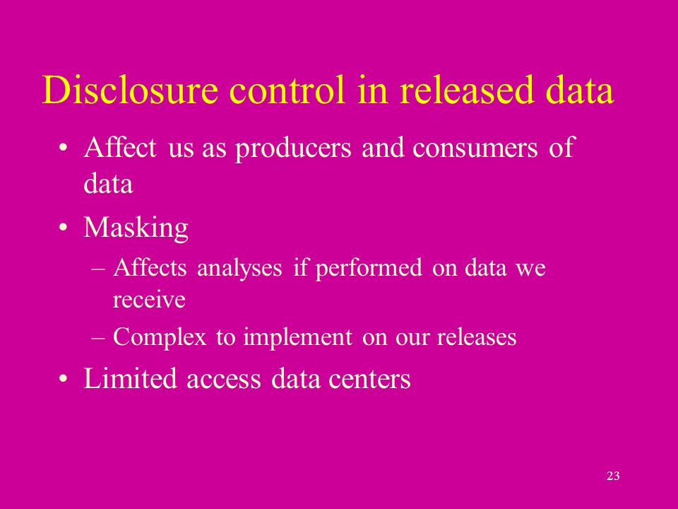 23 Disclosure control in released data Affect us as producers and consumers of data Masking –Affects analyses if performed on data we receive –Complex to implement on our releases Limited access data centers