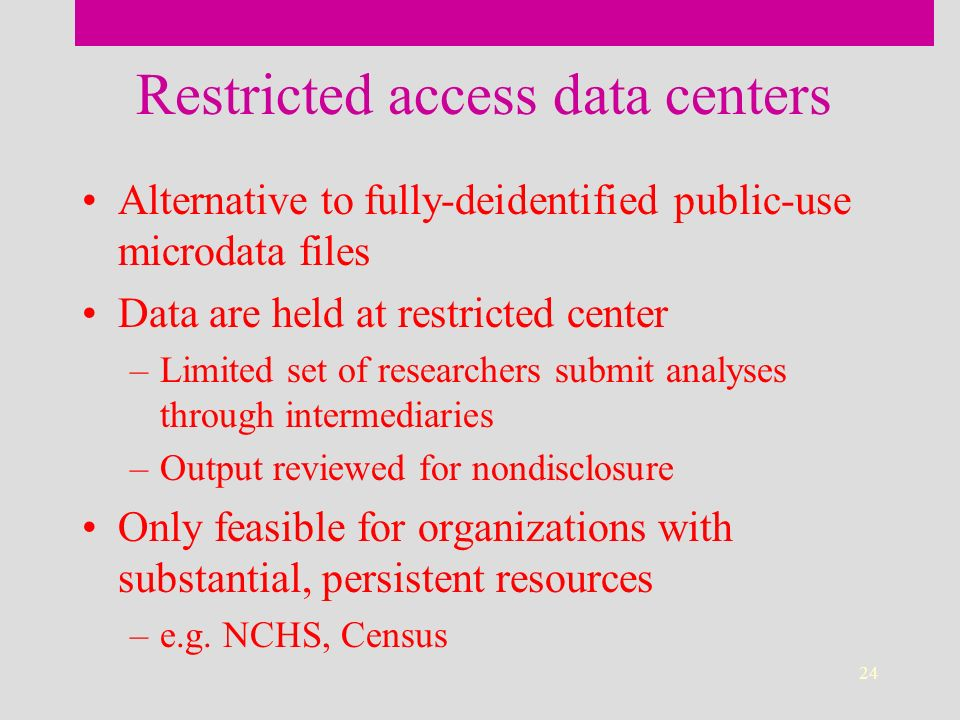 24 Restricted access data centers Alternative to fully-deidentified public-use microdata files Data are held at restricted center –Limited set of researchers submit analyses through intermediaries –Output reviewed for nondisclosure Only feasible for organizations with substantial, persistent resources –e.g.