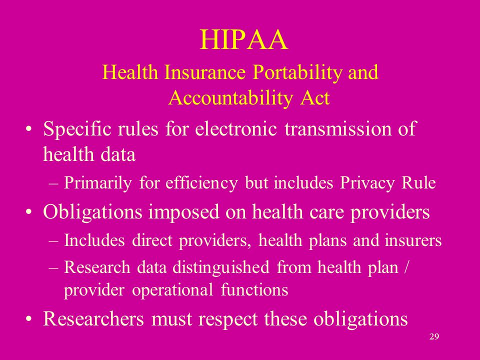 29 HIPAA Health Insurance Portability and Accountability Act Specific rules for electronic transmission of health data –Primarily for efficiency but includes Privacy Rule Obligations imposed on health care providers –Includes direct providers, health plans and insurers –Research data distinguished from health plan / provider operational functions Researchers must respect these obligations