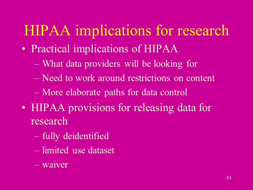 31 HIPAA implications for research Practical implications of HIPAA –What data providers will be looking for –Need to work around restrictions on content –More elaborate paths for data control HIPAA provisions for releasing data for research –fully deidentified –limited use dataset –waiver