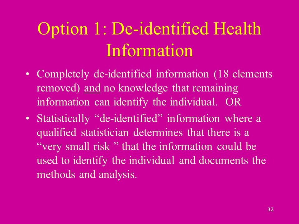 32 Option 1: De-identified Health Information Completely de-identified information (18 elements removed) and no knowledge that remaining information can identify the individual.
