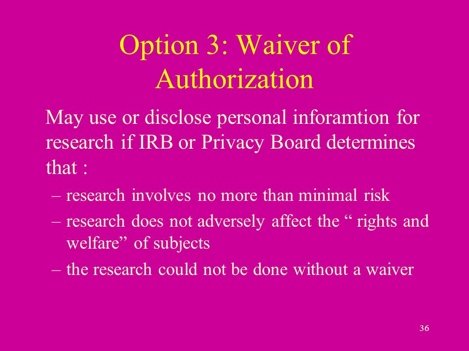 36 Option 3: Waiver of Authorization May use or disclose personal inforamtion for research if IRB or Privacy Board determines that : –research involves no more than minimal risk –research does not adversely affect the rights and welfare of subjects –the research could not be done without a waiver