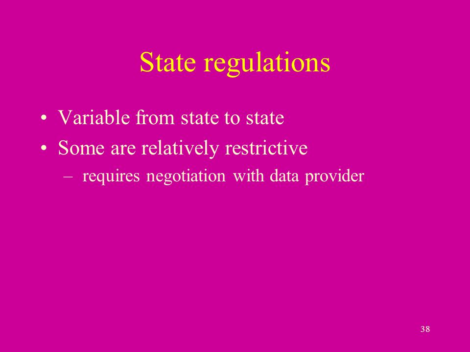 38 State regulations Variable from state to state Some are relatively restrictive – requires negotiation with data provider
