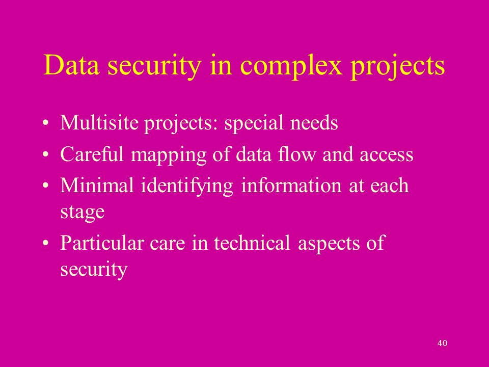 40 Data security in complex projects Multisite projects: special needs Careful mapping of data flow and access Minimal identifying information at each stage Particular care in technical aspects of security
