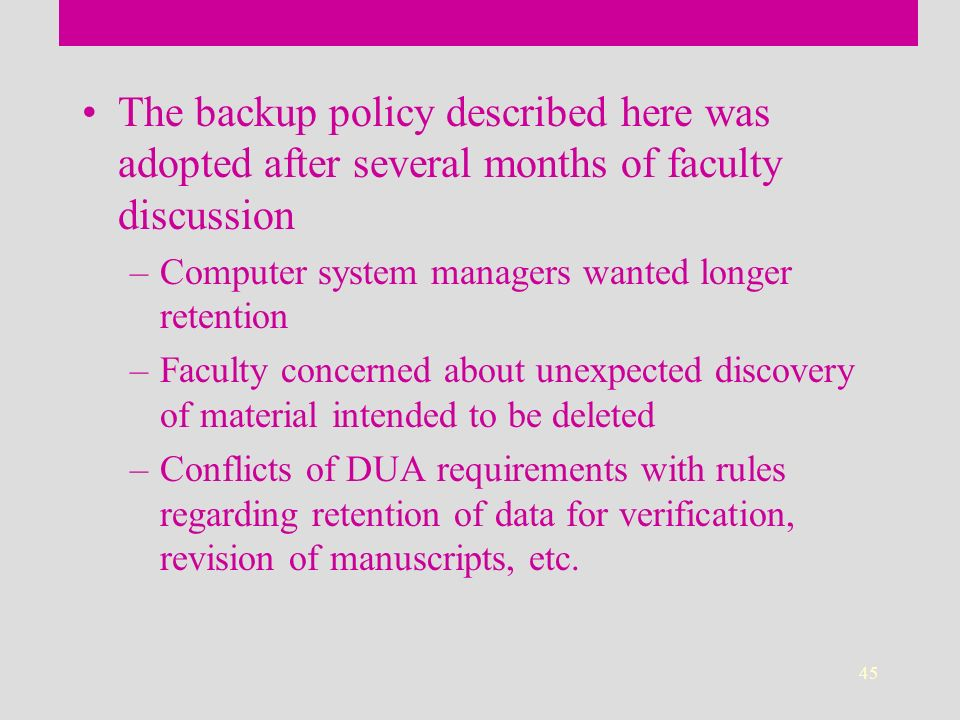 45 The backup policy described here was adopted after several months of faculty discussion –Computer system managers wanted longer retention –Faculty concerned about unexpected discovery of material intended to be deleted –Conflicts of DUA requirements with rules regarding retention of data for verification, revision of manuscripts, etc.