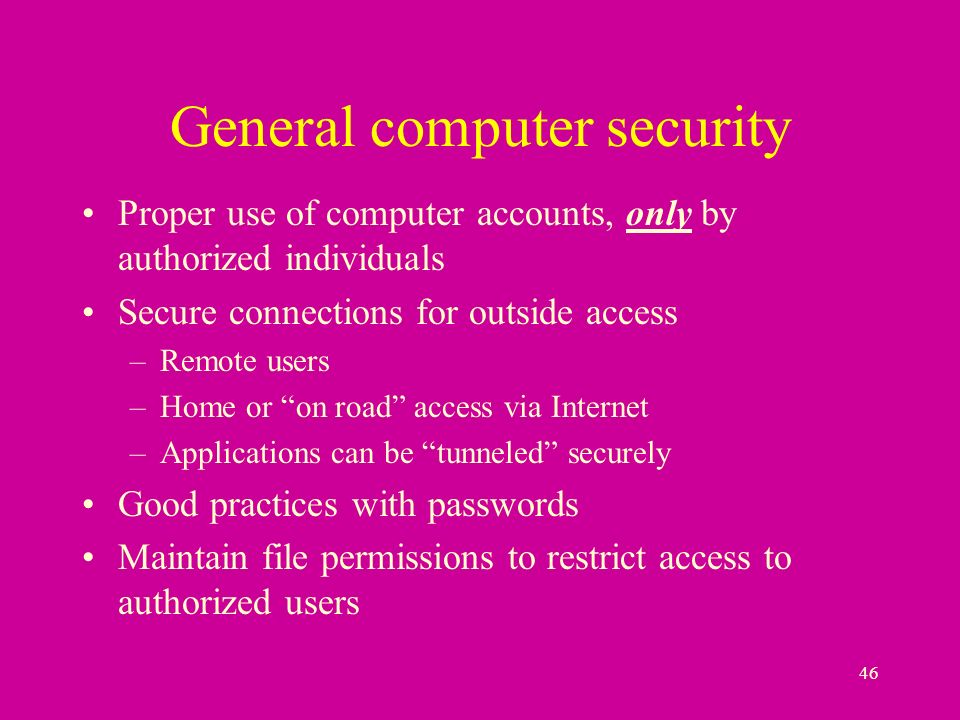 46 General computer security Proper use of computer accounts, only by authorized individuals Secure connections for outside access –Remote users –Home or on road access via Internet –Applications can be tunneled securely Good practices with passwords Maintain file permissions to restrict access to authorized users