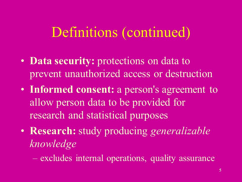 5 Definitions (continued) Data security: protections on data to prevent unauthorized access or destruction Informed consent: a person s agreement to allow person data to be provided for research and statistical purposes Research: study producing generalizable knowledge –excludes internal operations, quality assurance