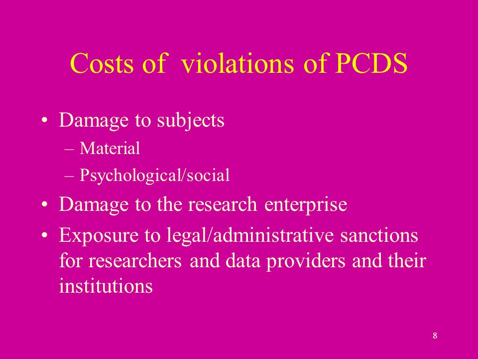 8 Costs of violations of PCDS Damage to subjects –Material –Psychological/social Damage to the research enterprise Exposure to legal/administrative sanctions for researchers and data providers and their institutions