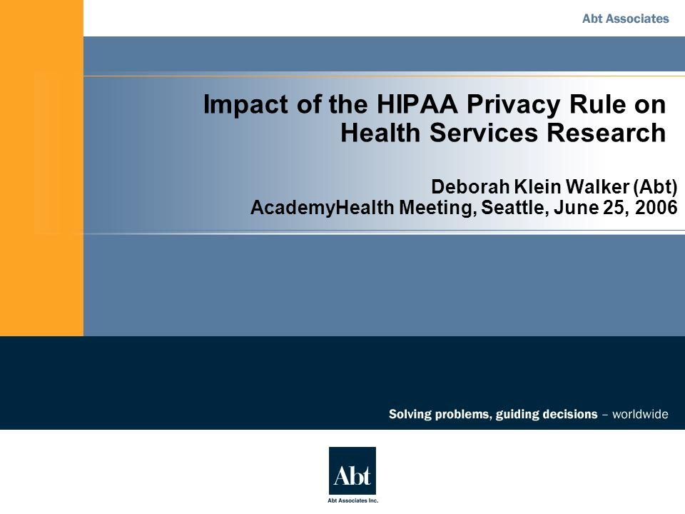 Impact of the HIPAA Privacy Rule on Health Services Research Deborah Klein Walker (Abt) AcademyHealth Meeting, Seattle, June 25, 2006