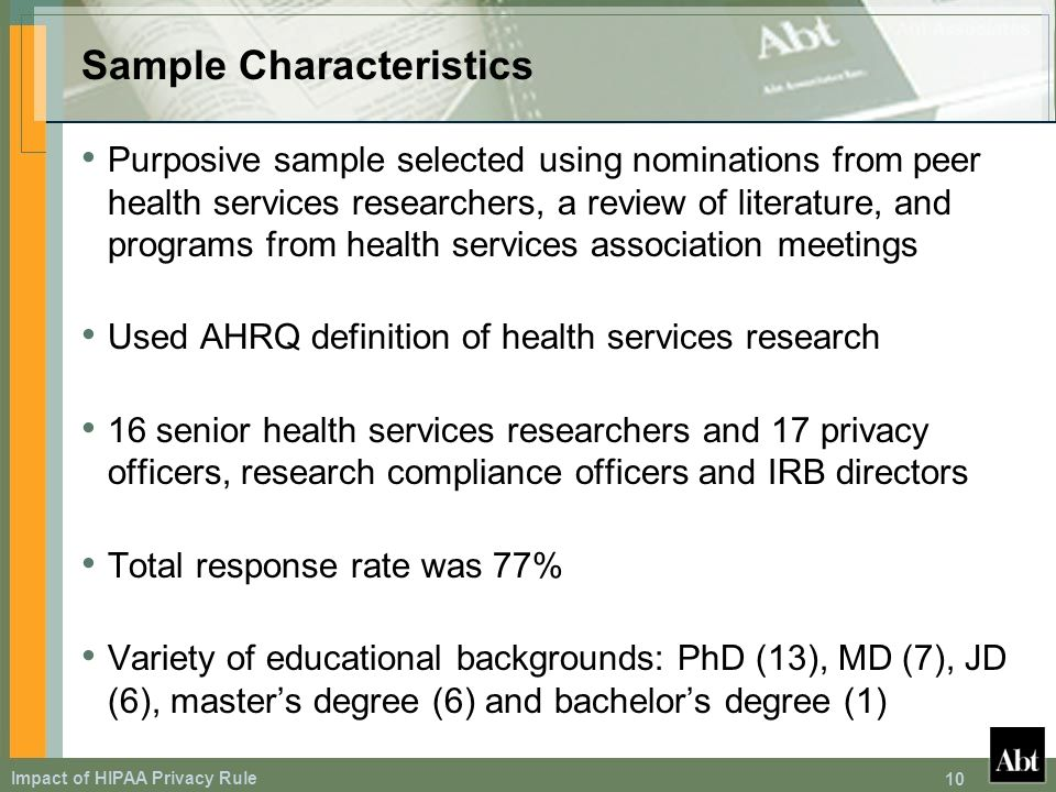Impact of HIPAA Privacy Rule 10 Sample Characteristics Purposive sample selected using nominations from peer health services researchers, a review of literature, and programs from health services association meetings Used AHRQ definition of health services research 16 senior health services researchers and 17 privacy officers, research compliance officers and IRB directors Total response rate was 77% Variety of educational backgrounds: PhD (13), MD (7), JD (6), masters degree (6) and bachelors degree (1)