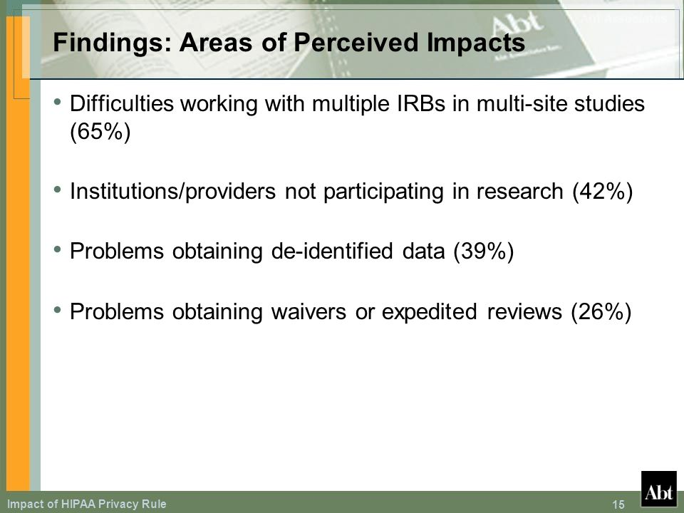 Impact of HIPAA Privacy Rule 15 Findings: Areas of Perceived Impacts Difficulties working with multiple IRBs in multi-site studies (65%) Institutions/providers not participating in research (42%) Problems obtaining de-identified data (39%) Problems obtaining waivers or expedited reviews (26%)