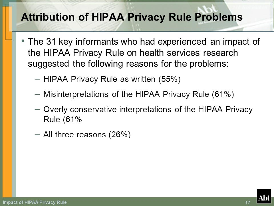 Impact of HIPAA Privacy Rule 17 Attribution of HIPAA Privacy Rule Problems The 31 key informants who had experienced an impact of the HIPAA Privacy Rule on health services research suggested the following reasons for the problems: – HIPAA Privacy Rule as written (55%) – Misinterpretations of the HIPAA Privacy Rule (61%) – Overly conservative interpretations of the HIPAA Privacy Rule (61% – All three reasons (26%)