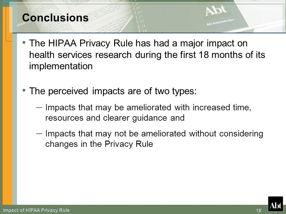 Impact of HIPAA Privacy Rule 18 Conclusions The HIPAA Privacy Rule has had a major impact on health services research during the first 18 months of its implementation The perceived impacts are of two types: – Impacts that may be ameliorated with increased time, resources and clearer guidance and – Impacts that may not be ameliorated without considering changes in the Privacy Rule