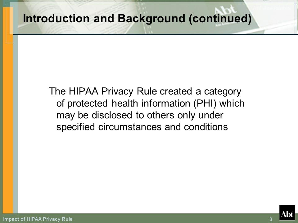 Impact of HIPAA Privacy Rule 3 Introduction and Background (continued) The HIPAA Privacy Rule created a category of protected health information (PHI) which may be disclosed to others only under specified circumstances and conditions