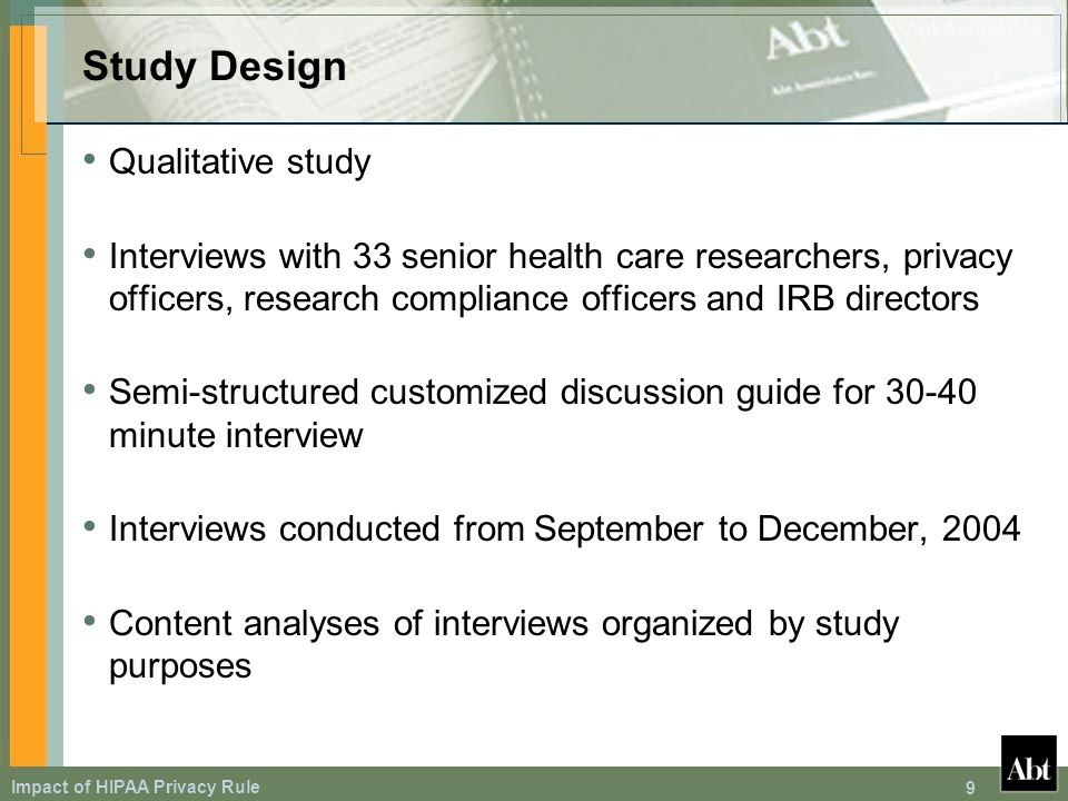 Impact of HIPAA Privacy Rule 9 Study Design Qualitative study Interviews with 33 senior health care researchers, privacy officers, research compliance officers and IRB directors Semi-structured customized discussion guide for 30-40 minute interview Interviews conducted from September to December, 2004 Content analyses of interviews organized by study purposes