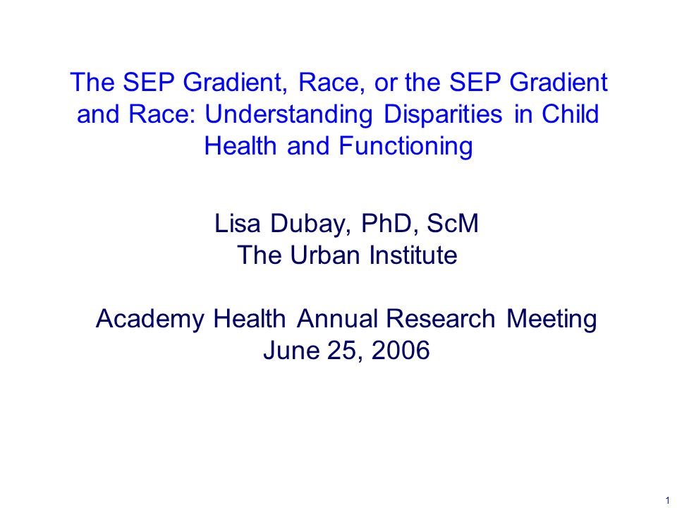 1 The SEP Gradient, Race, or the SEP Gradient and Race: Understanding Disparities in Child Health and Functioning Lisa Dubay, PhD, ScM The Urban Institute Academy Health Annual Research Meeting June 25, 2006