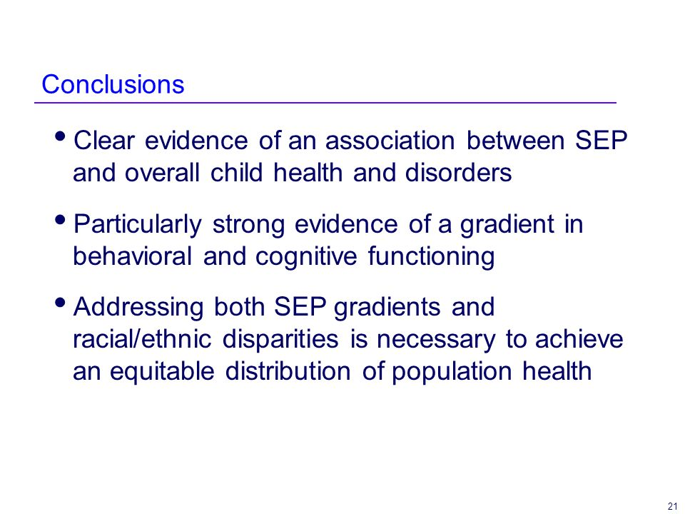 21 Conclusions Clear evidence of an association between SEP and overall child health and disorders Particularly strong evidence of a gradient in behavioral and cognitive functioning Addressing both SEP gradients and racial/ethnic disparities is necessary to achieve an equitable distribution of population health