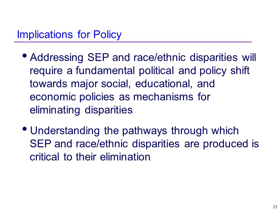 23 Implications for Policy Addressing SEP and race/ethnic disparities will require a fundamental political and policy shift towards major social, educational, and economic policies as mechanisms for eliminating disparities Understanding the pathways through which SEP and race/ethnic disparities are produced is critical to their elimination