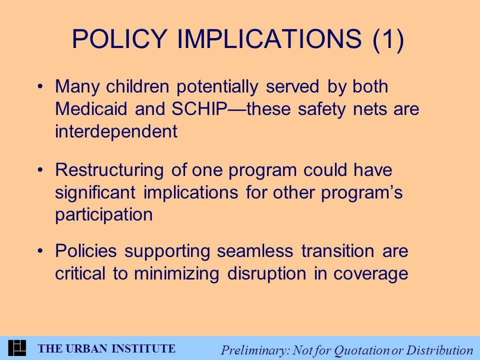 THE URBAN INSTITUTE Preliminary: Not for Quotation or Distribution POLICY IMPLICATIONS (1) Many children potentially served by both Medicaid and SCHIPthese safety nets are interdependent Restructuring of one program could have significant implications for other programs participation Policies supporting seamless transition are critical to minimizing disruption in coverage