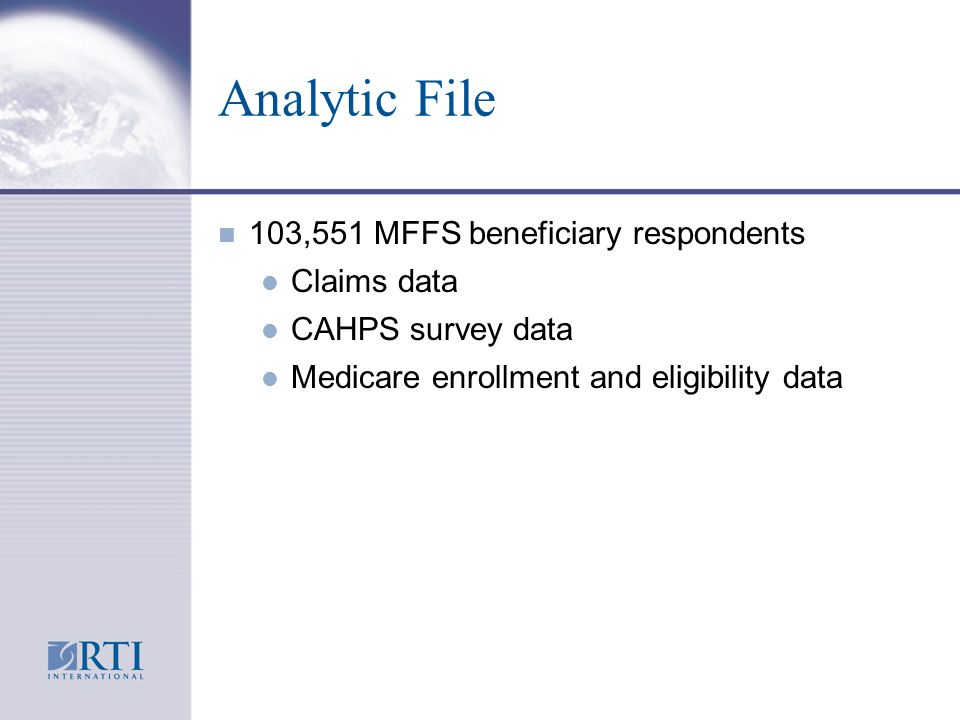 Analytic File n 103,551 MFFS beneficiary respondents l Claims data l CAHPS survey data l Medicare enrollment and eligibility data