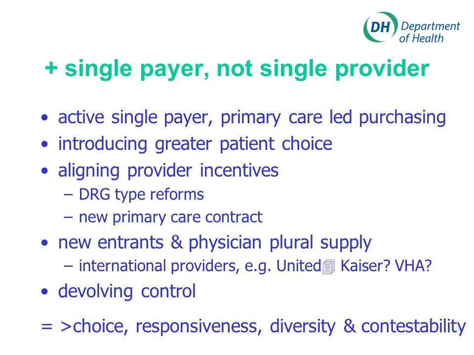 + single payer, not single provider active single payer, primary care led purchasing introducing greater patient choice aligning provider incentives –DRG type reforms –new primary care contract new entrants & physician plural supply –international providers, e.g.