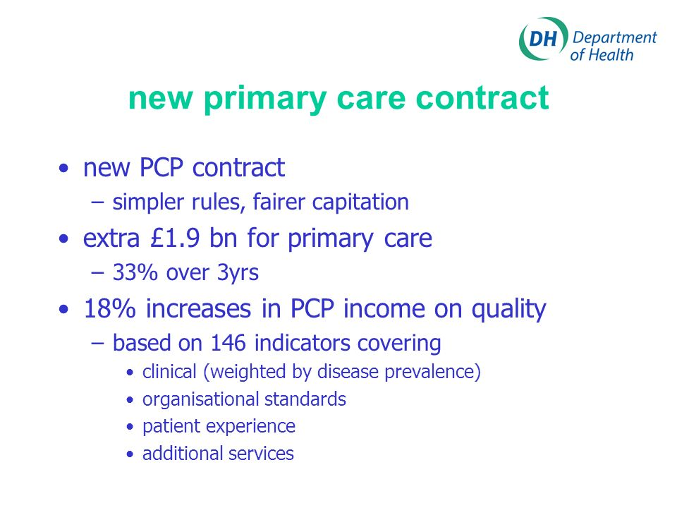 new primary care contract new PCP contract –simpler rules, fairer capitation extra £1.9 bn for primary care –33% over 3yrs 18% increases in PCP income on quality –based on 146 indicators covering clinical (weighted by disease prevalence) organisational standards patient experience additional services